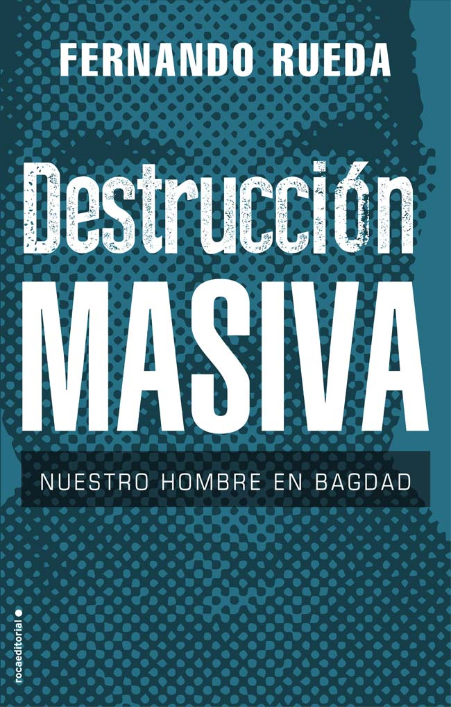 Destrucción masiva. Nuestro hombre en Bagdad, de Fernando Rueda